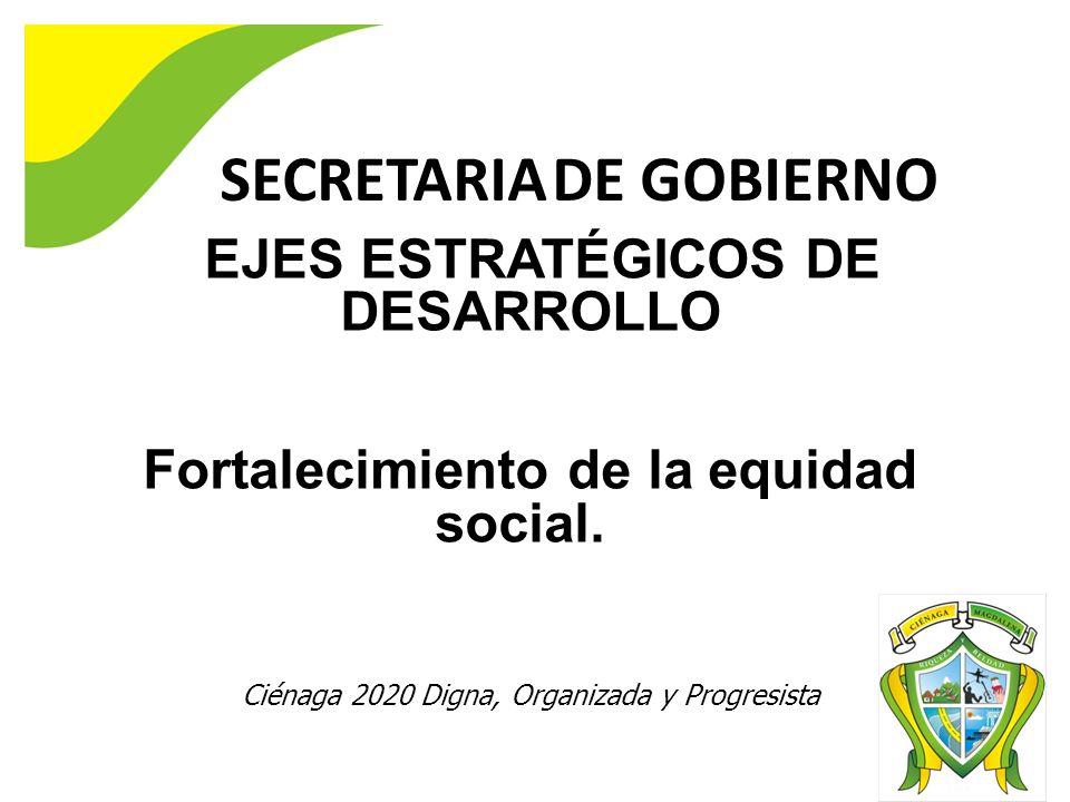 SECRETARIA DE GOBIERNO EJES ESTRATÉGICOS DE DESARROLLO Fortalecimiento de la equidad social. Ciénaga 2020 Digna, Organizada y Progresista