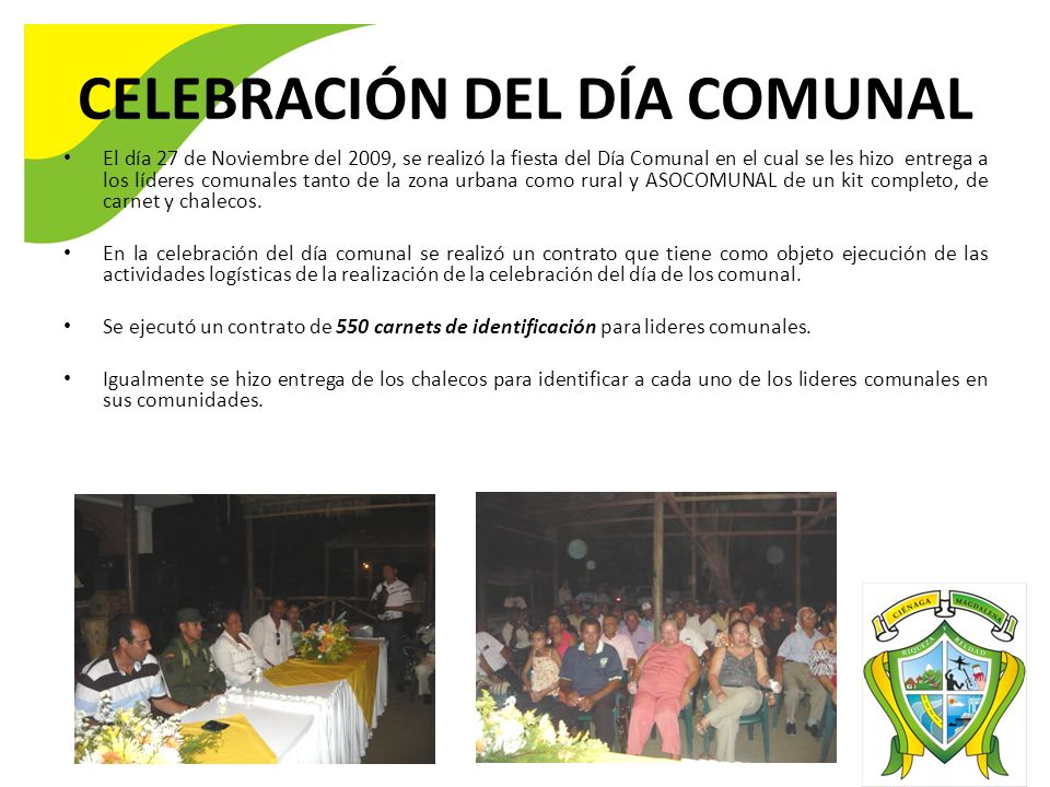 CELEBRACIÓN DEL DÍA COMUNAL El día 27 de Noviembre del 2009, se realizó la fiesta del Día Comunal en el cual se les hizo entrega a los líderes comunales tanto de la zona urbana como rural y ASOCOMUNAL de un kit completo, de carnet y chalecos.