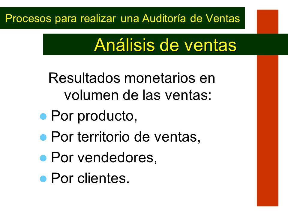 Procesos para realizar una Auditoría de Ventas Resultados monetarios en volumen de las ventas: Por producto, Por territorio de ventas, Por vendedores,