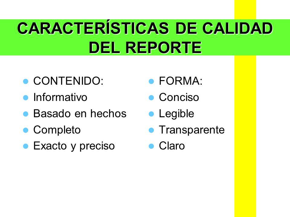 CARACTERÍSTICAS DE CALIDAD DEL REPORTE CONTENIDO: Informativo Basado en hechos Completo Exacto y preciso FORMA: Conciso Legible Transparente Claro