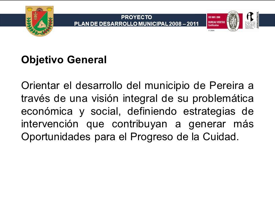PROYECTO PLAN DE DESARROLLO MUNICIPAL 2008 – 2011 Objetivos Específicos 1.Incrementar los índices de desarrollo humano y social, a través de programas efectivos de salud, educación, vivienda y cultura, a fin de que se mejore la Calidad de Vida de los ciudadanos de Pereira.
