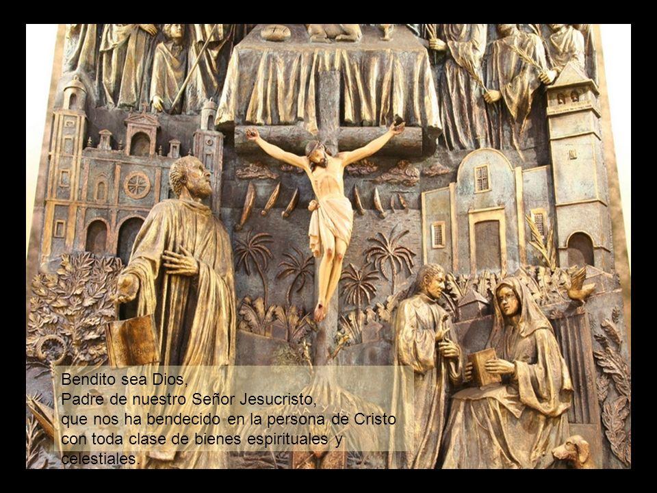 Bendito sea Dios, Padre de nuestro Señor Jesucristo, que nos ha bendecido en la persona de Cristo con toda clase de bienes espirituales y celestiales.