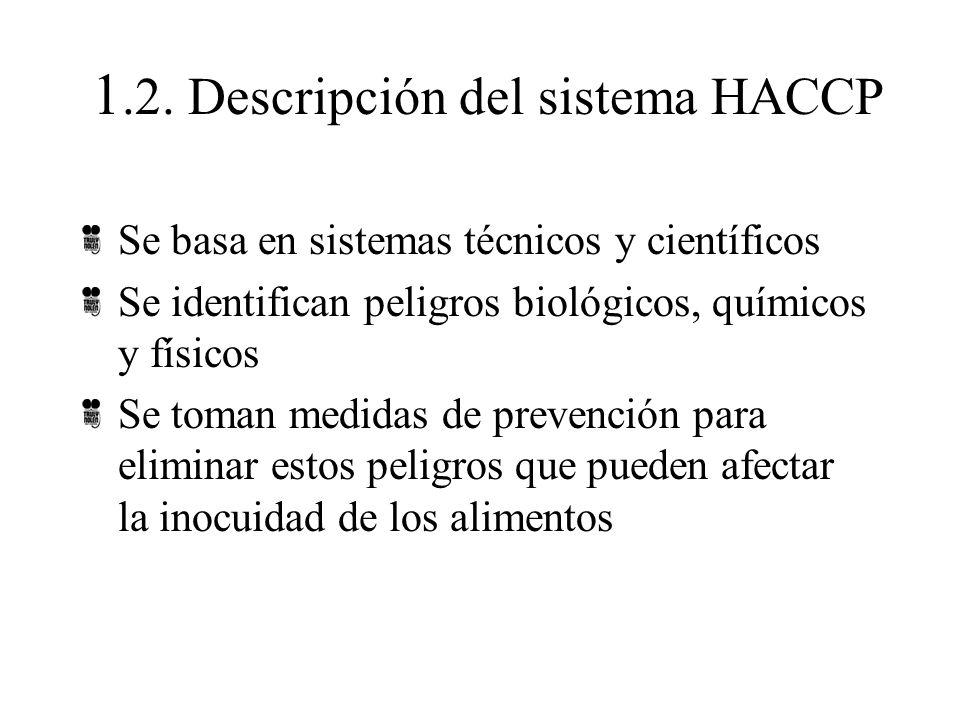 1.2. Descripción del sistema HACCP Se basa en sistemas técnicos y científicos Se identifican peligros biológicos, químicos y físicos Se toman medidas