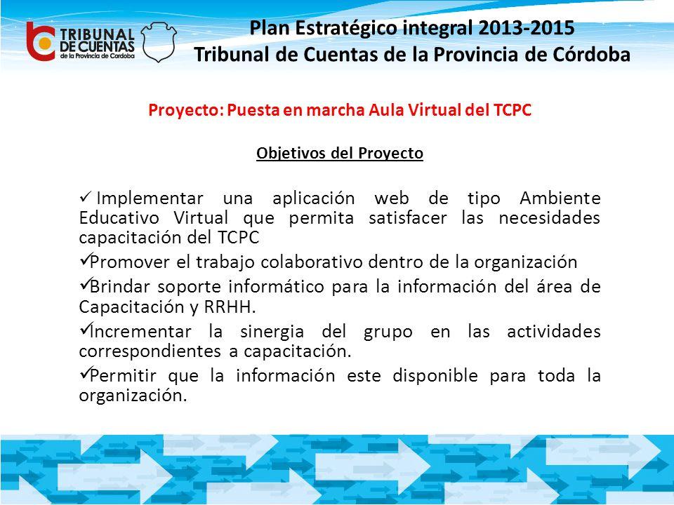 Plan Estratégico integral 2013-2015 Tribunal de Cuentas de la Provincia de Córdoba Proyecto: Puesta en marcha Aula Virtual del TCPC Objetivos del Proy