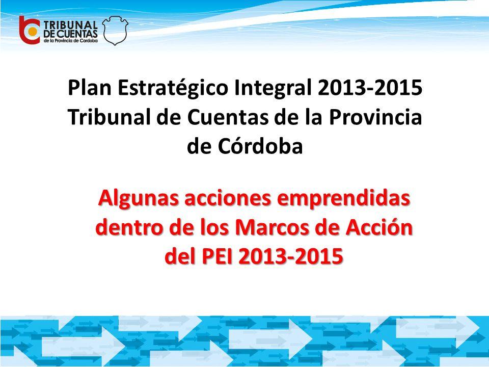 Plan Estratégico Integral 2013-2015 Tribunal de Cuentas de la Provincia de Córdoba Algunas acciones emprendidas dentro de los Marcos de Acción del PEI