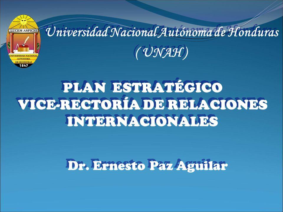 PLAN ESTRATÉGICO VICE-RECTORÍA DE RELACIONES INTERNACIONALES Dr. Ernesto Paz Aguilar Universidad Nacional Autónoma de Honduras ( UNAH ) Universidad Na