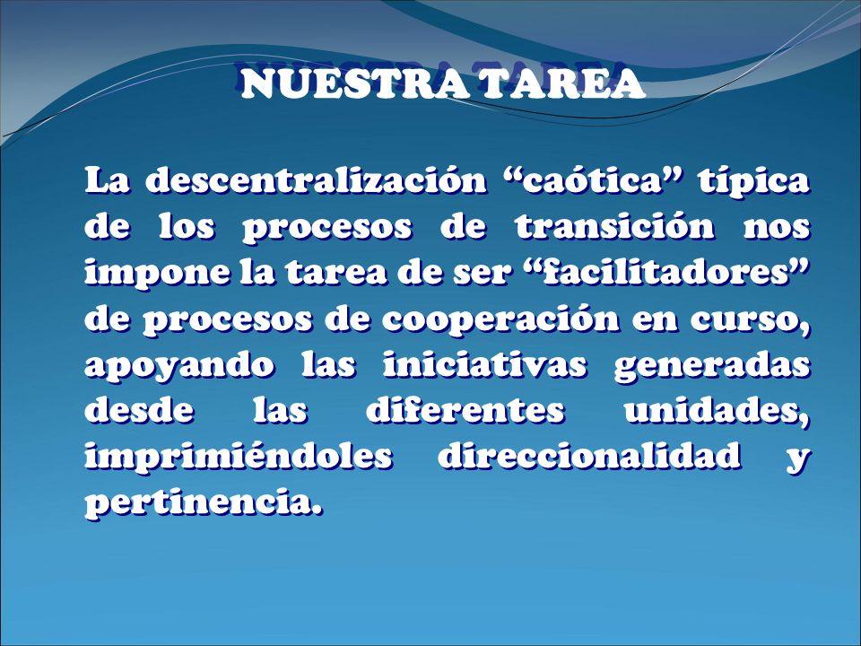 NUESTRA TAREA La descentralización caótica típica de los procesos de transición nos impone la tarea de ser facilitadores de procesos de cooperación en
