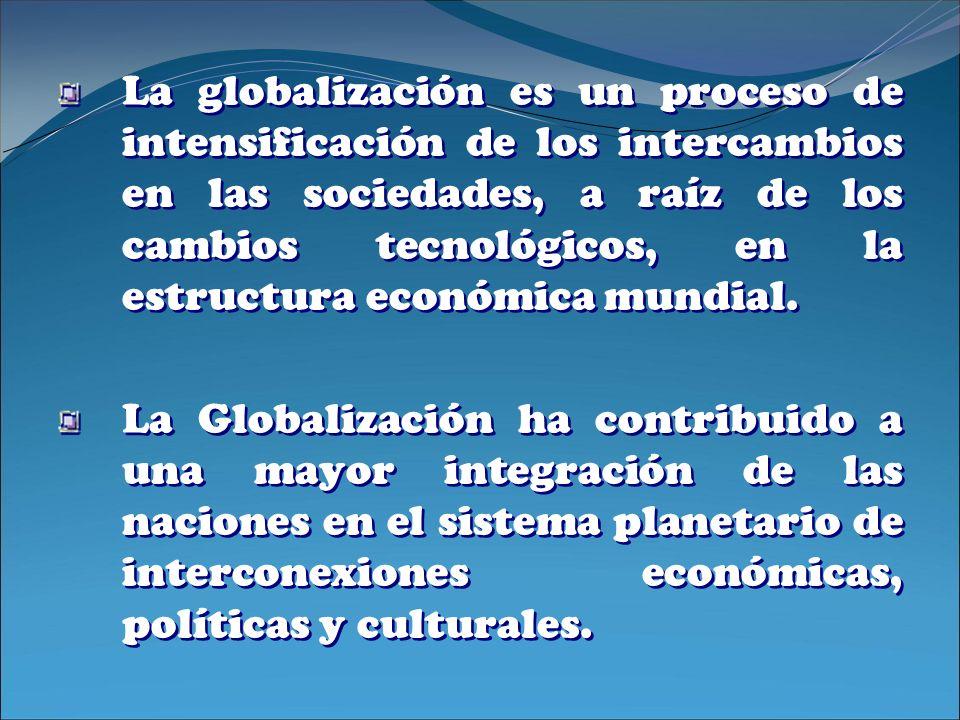 La globalización es un proceso de intensificación de los intercambios en las sociedades, a raíz de los cambios tecnológicos, en la estructura económic