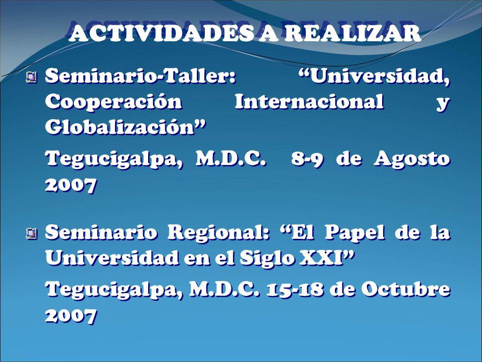 ACTIVIDADES A REALIZAR Seminario-Taller: Universidad, Cooperación Internacional y Globalización Tegucigalpa, M.D.C. 8-9 de Agosto 2007 Seminario Regio