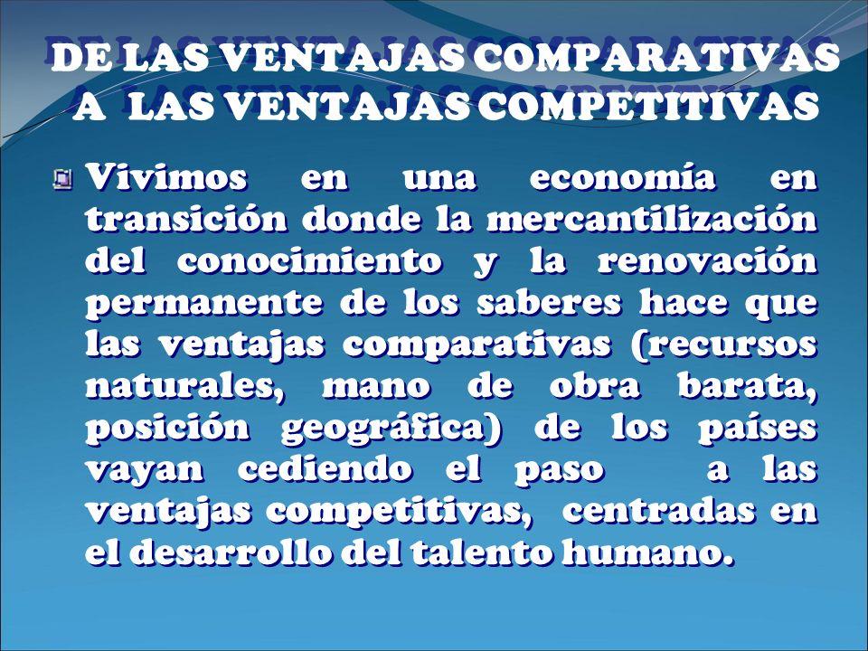 DE LAS VENTAJAS COMPARATIVAS A LAS VENTAJAS COMPETITIVAS Vivimos en una economía en transición donde la mercantilización del conocimiento y la renovac
