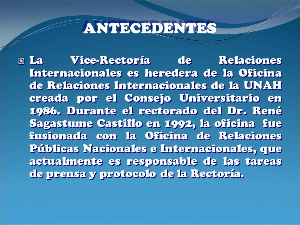 ANTECEDENTES La Vice-Rectoría de Relaciones Internacionales es heredera de la Oficina de Relaciones Internacionales de la UNAH creada por el Consejo U