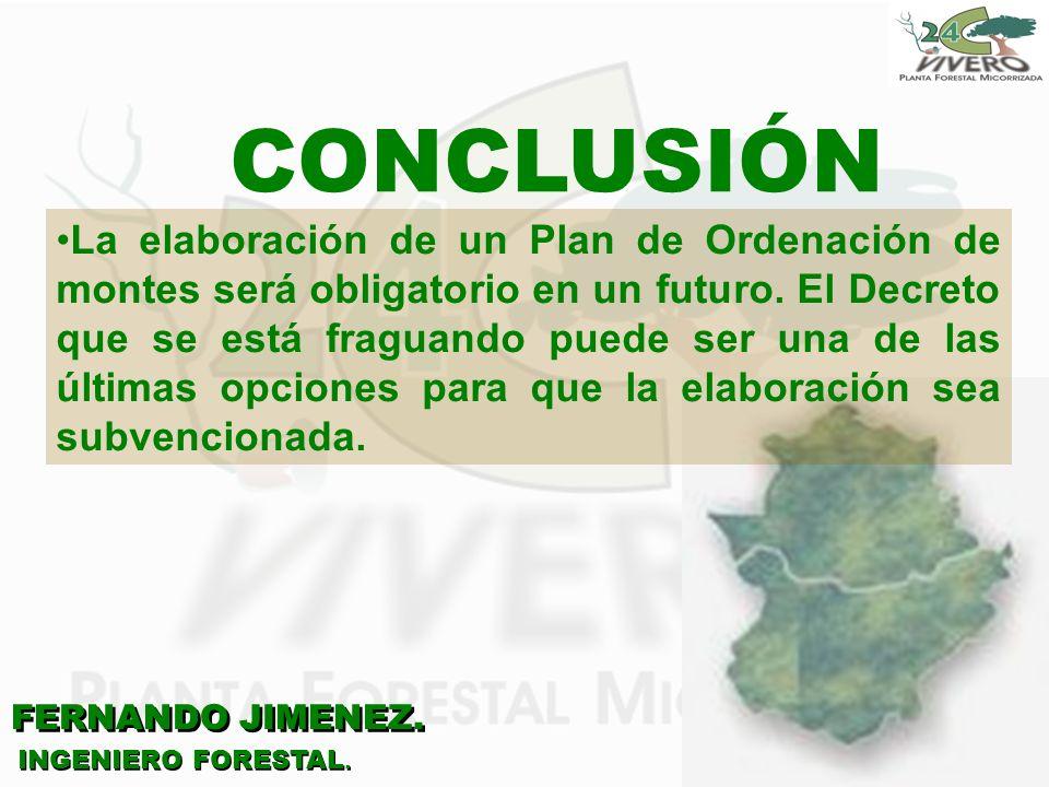 FERNANDO JIMENEZ. INGENIERO FORESTAL. CONCLUSIÓN La elaboración de un Plan de Ordenación de montes será obligatorio en un futuro. El Decreto que se es