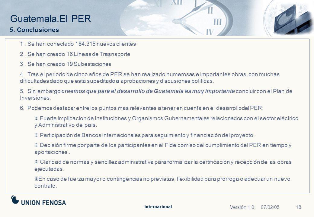 18Versión 1.0; 07/02/05 Guatemala.El PER 5. Conclusiones 1. Se han conectado 184.315 nuevos clientes 2. Se han creado 16 Líneas de Trasnsporte 3. Se h