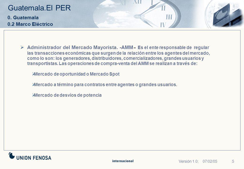 5Versión 1.0; 07/02/05 Guatemala.El PER 0. Guatemala 0.2 Marco Eléctrico Administrador del Mercado Mayorista. -AMM - Es el ente responsable de regular