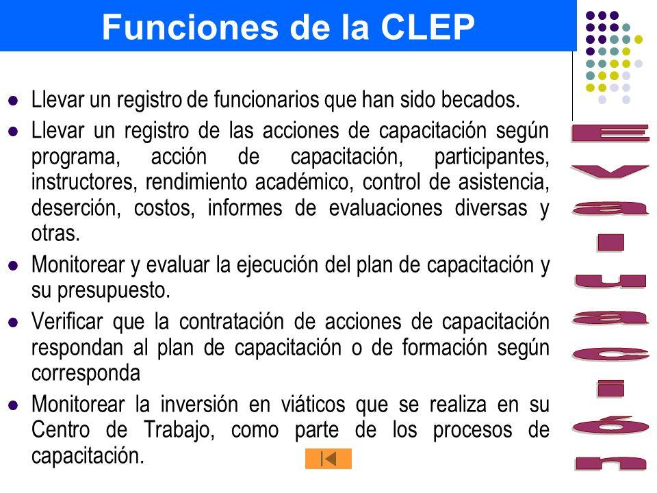 Funciones de la CLEP Llevar un registro de funcionarios que han sido becados. Llevar un registro de las acciones de capacitación según programa, acció