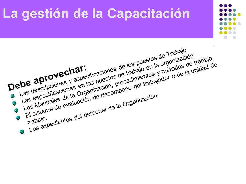 La gestión de la Capacitación Debe aprovechar: Las descripciones y especificaciones de los puestos de Trabajo Las especificaciones en los puestos de t