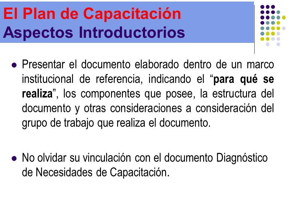 El Plan de Capacitación Aspectos Introductorios Presentar el documento elaborado dentro de un marco institucional de referencia, indicando el para qué