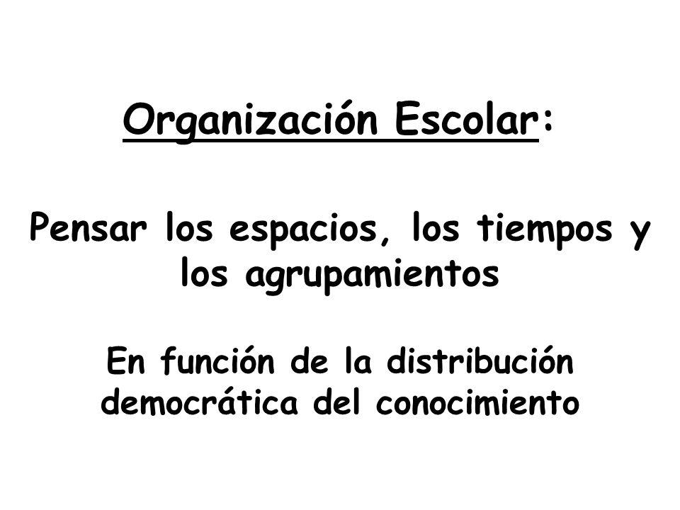 Organización Escolar: Pensar los espacios, los tiempos y los agrupamientos En función de la distribución democrática del conocimiento