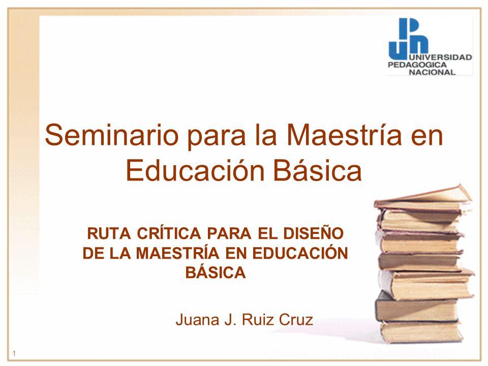 Seminario para la Maestría en Educación Básica RUTA CRÍTICA PARA EL DISEÑO DE LA MAESTRÍA EN EDUCACIÓN BÁSICA 1 Juana J. Ruiz Cruz