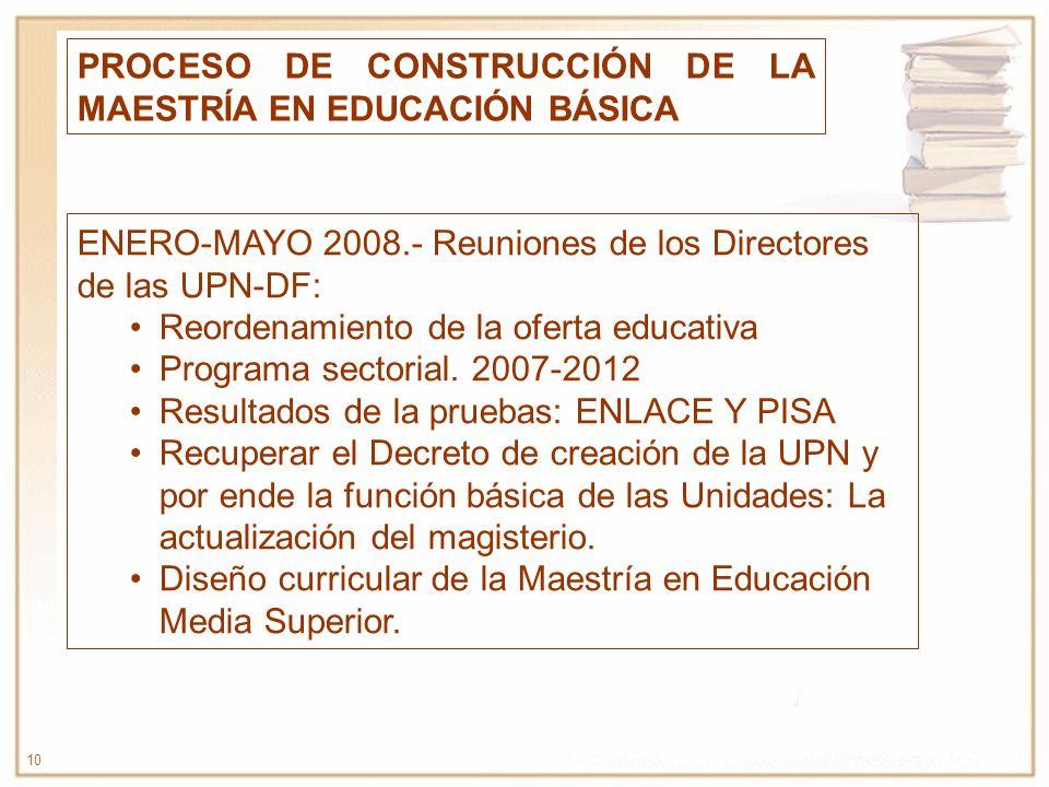 10 PROCESO DE CONSTRUCCIÓN DE LA MAESTRÍA EN EDUCACIÓN BÁSICA ENERO-MAYO 2008.- Reuniones de los Directores de las UPN-DF: Reordenamiento de la oferta
