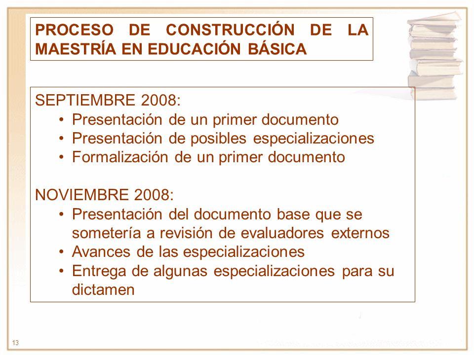 13 PROCESO DE CONSTRUCCIÓN DE LA MAESTRÍA EN EDUCACIÓN BÁSICA SEPTIEMBRE 2008: Presentación de un primer documento Presentación de posibles especializ
