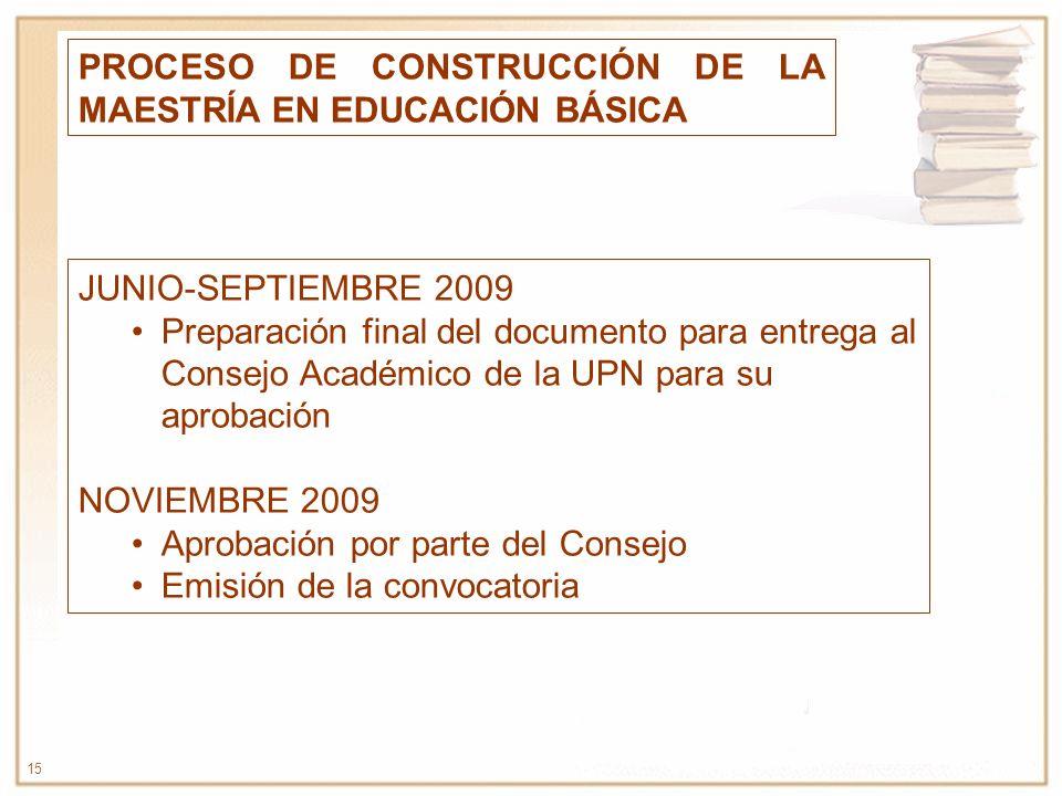 15 PROCESO DE CONSTRUCCIÓN DE LA MAESTRÍA EN EDUCACIÓN BÁSICA JUNIO-SEPTIEMBRE 2009 Preparación final del documento para entrega al Consejo Académico