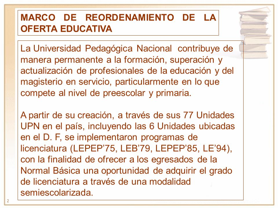 2 MARCO DE REORDENAMIENTO DE LA OFERTA EDUCATIVA La Universidad Pedagógica Nacional contribuye de manera permanente a la formación, superación y actua