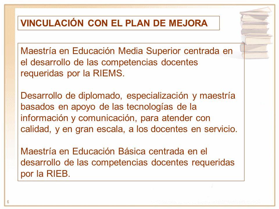 6 VINCULACIÓN CON EL PLAN DE MEJORA Maestría en Educación Media Superior centrada en el desarrollo de las competencias docentes requeridas por la RIEM