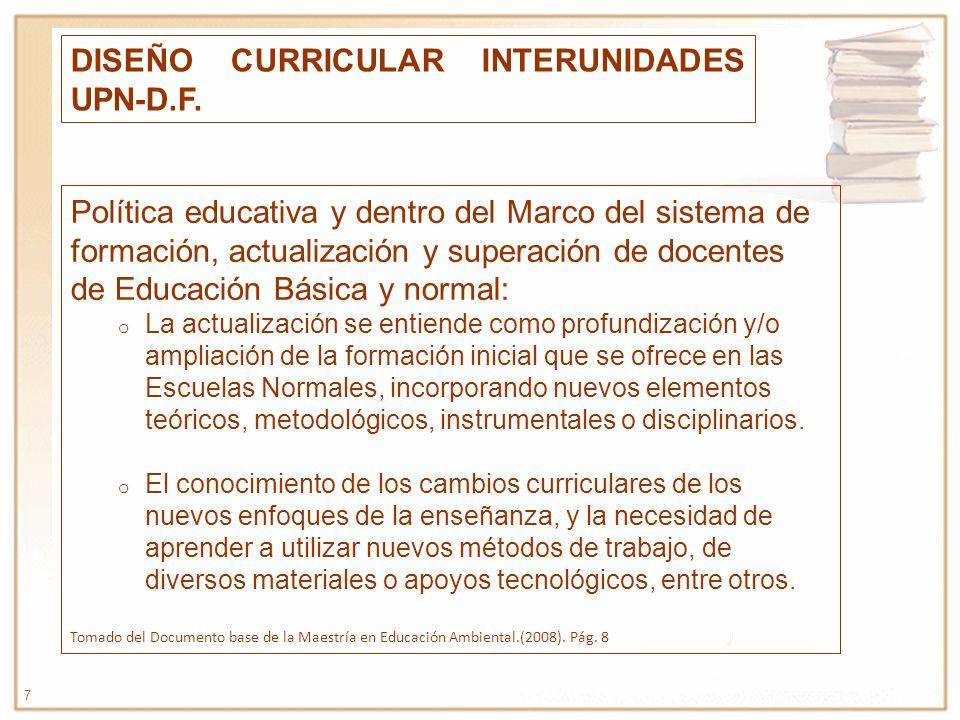 7 DISEÑO CURRICULAR INTERUNIDADES UPN-D.F. Política educativa y dentro del Marco del sistema de formación, actualización y superación de docentes de E
