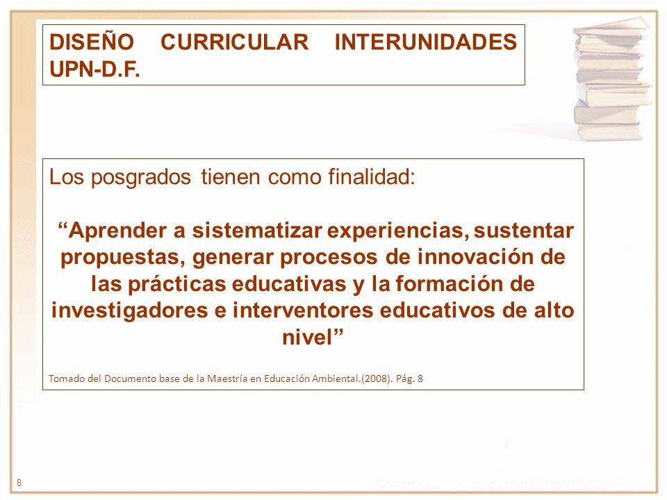 8 DISEÑO CURRICULAR INTERUNIDADES UPN-D.F. Los posgrados tienen como finalidad: Aprender a sistematizar experiencias, sustentar propuestas, generar pr