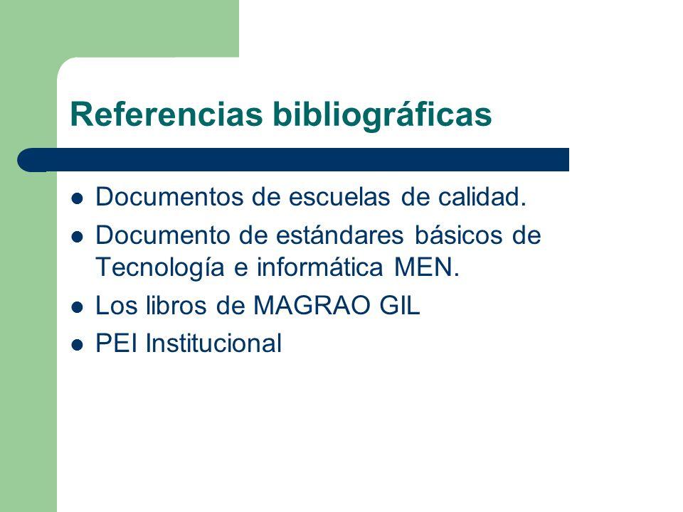 Referencias bibliográficas Documentos de escuelas de calidad. Documento de estándares básicos de Tecnología e informática MEN. Los libros de MAGRAO GI