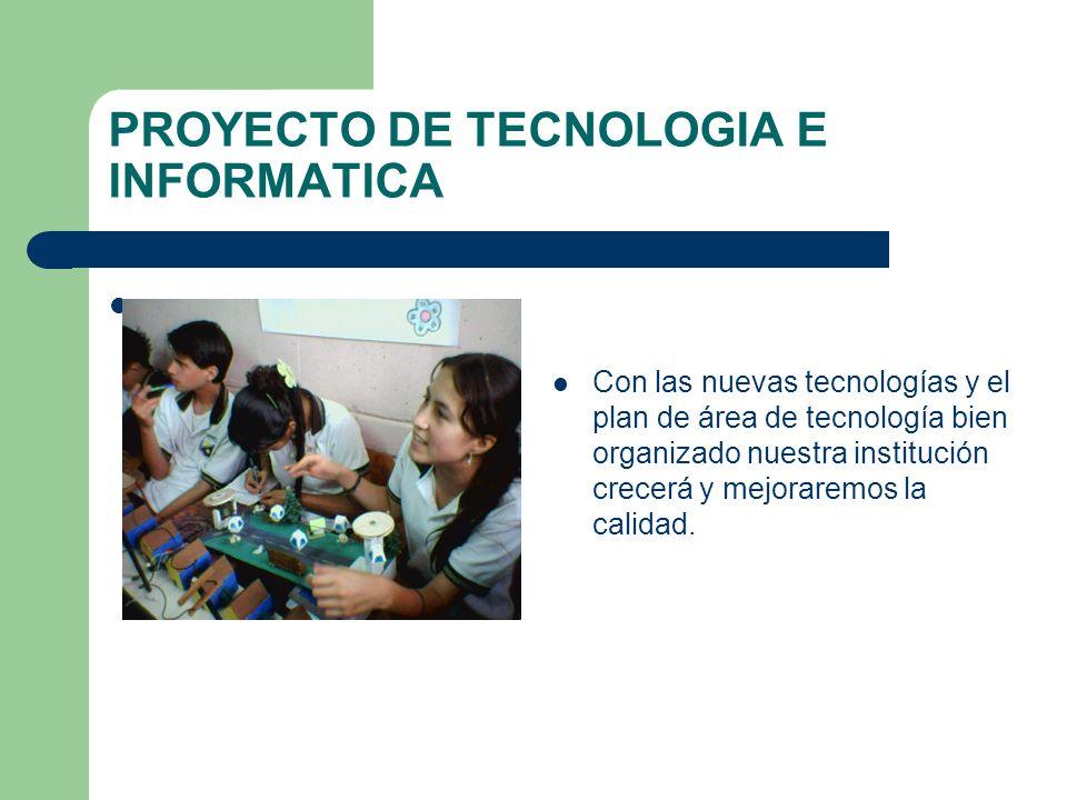 PROYECTO DE TECNOLOGIA E INFORMATICA Con las nuevas tecnologías y el plan de área de tecnología bien organizado nuestra institución crecerá y mejorare