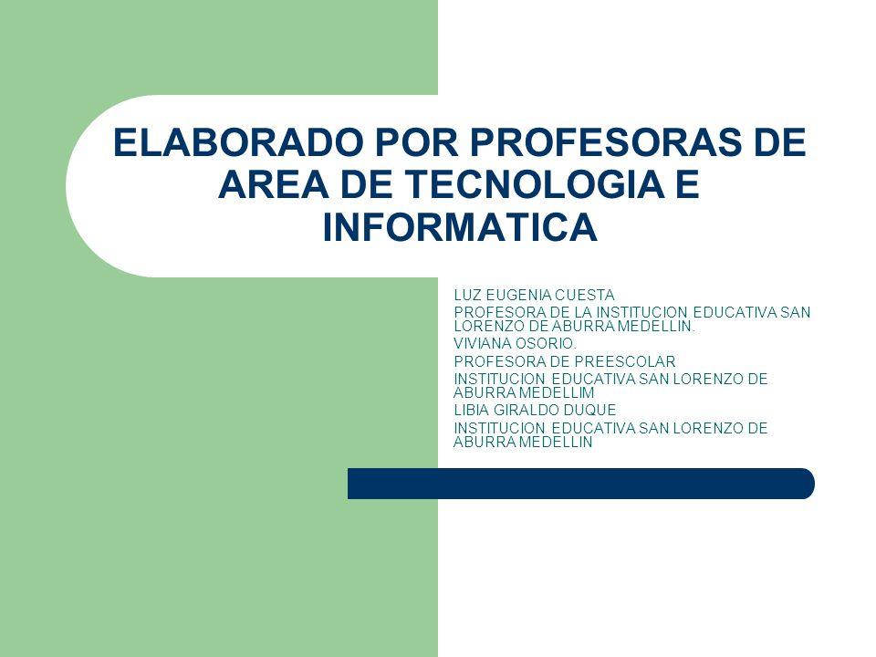 ELABORADO POR PROFESORAS DE AREA DE TECNOLOGIA E INFORMATICA LUZ EUGENIA CUESTA PROFESORA DE LA INSTITUCION EDUCATIVA SAN LORENZO DE ABURRA MEDELLIN.