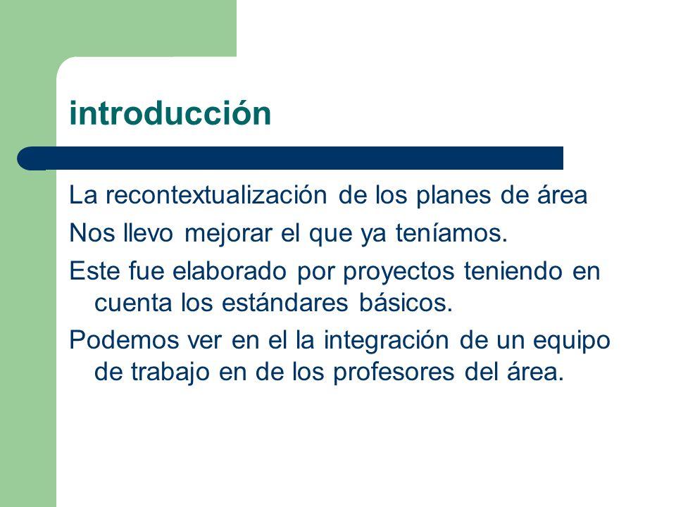 introducción La recontextualización de los planes de área Nos llevo mejorar el que ya teníamos. Este fue elaborado por proyectos teniendo en cuenta lo