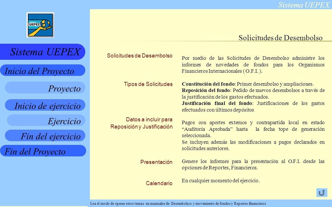 Sistema UEPEX Inicio de ejercicio Ejercicio Fin del ejercicio Fin del Proyecto Inicio del Proyecto Sistema UEPEX Proyecto Solicitudes de Desembolso Tipos de Solicitudes Datos a incluir para Reposición y Justificación Presentación Calendario Solicitudes de Desembolso Por medio de las Solicitudes de Desembolso administre los informes de novedades de fondos para los Organismos Financieros Internacionales ( O.F.I.