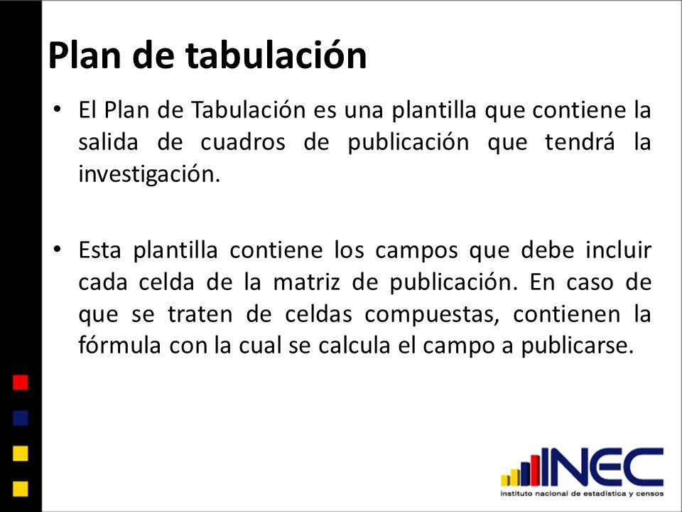 Plan de tabulación El Plan de Tabulación es una plantilla que contiene la salida de cuadros de publicación que tendrá la investigación. Esta plantilla