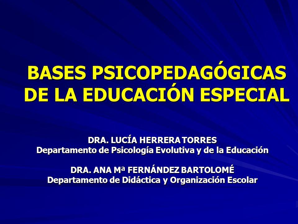 BASES PSICOPEDAGÓGICAS DE LA EDUCACIÓN ESPECIAL DRA. LUCÍA HERRERA TORRES Departamento de Psicología Evolutiva y de la Educación DRA. ANA Mª FERNÁNDEZ