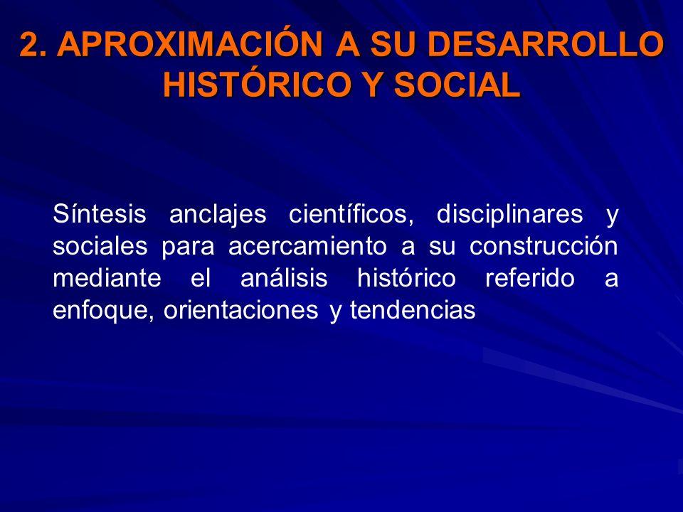 2. APROXIMACIÓN A SU DESARROLLO HISTÓRICO Y SOCIAL Síntesis anclajes científicos, disciplinares y sociales para acercamiento a su construcción mediant