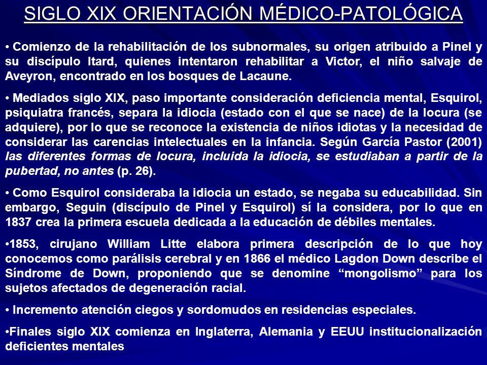 SIGLO XIX ORIENTACIÓN MÉDICO-PATOLÓGICA Comienzo de la rehabilitación de los subnormales, su origen atribuido a Pinel y su discípulo Itard, quienes in