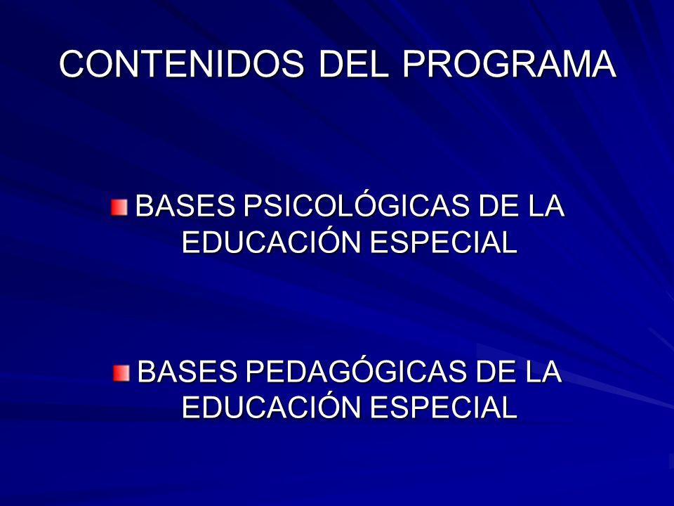 CONTENIDOS DEL PROGRAMA BASES PSICOLÓGICAS DE LA EDUCACIÓN ESPECIAL BASES PEDAGÓGICAS DE LA EDUCACIÓN ESPECIAL