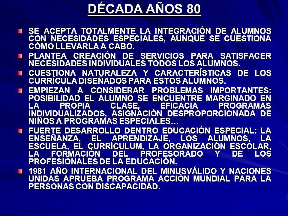 DÉCADA AÑOS 80 SE ACEPTA TOTALMENTE LA INTEGRACIÓN DE ALUMNOS CON NECESIDADES ESPECIALES, AUNQUE SE CUESTIONA CÓMO LLEVARLA A CABO. PLANTEA CREACIÓN D