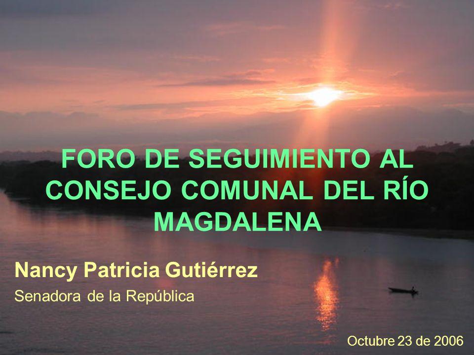 Nancy Patricia Gutiérrez Senadora de la República FORO DE SEGUIMIENTO AL CONSEJO COMUNAL DEL RÍO MAGDALENA Octubre 23 de 2006
