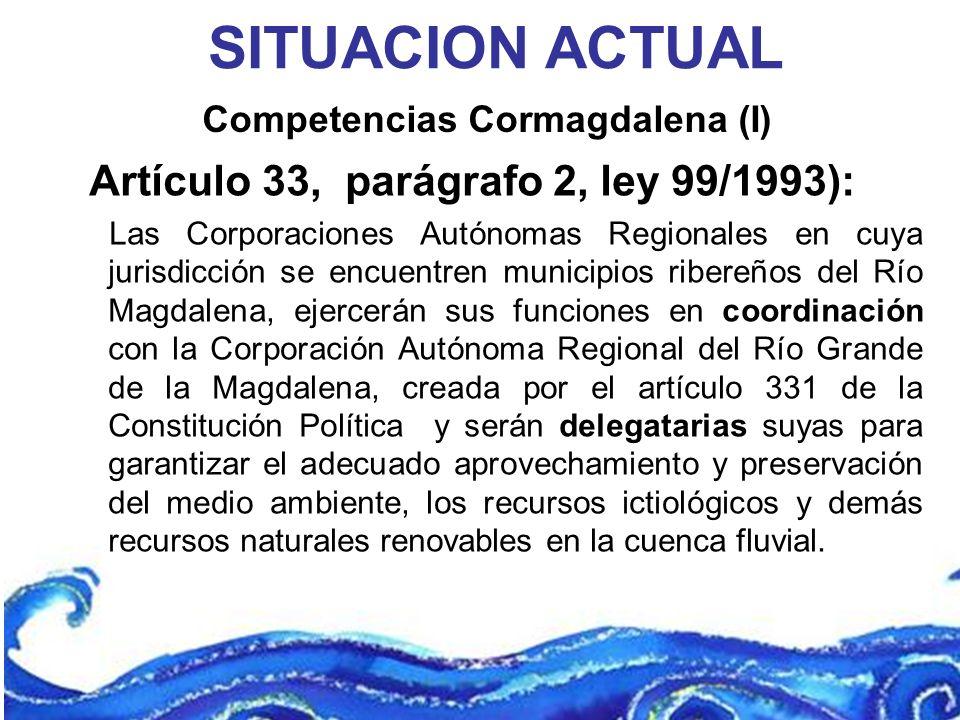 Competencias Cormagdalena (I) SITUACION ACTUAL Artículo 33, parágrafo 2, ley 99/1993): Las Corporaciones Autónomas Regionales en cuya jurisdicción se
