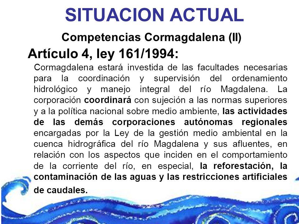Competencias Cormagdalena (II) SITUACION ACTUAL Artículo 4, ley 161/1994: Cormagdalena estará investida de las facultades necesarias para la coordinac