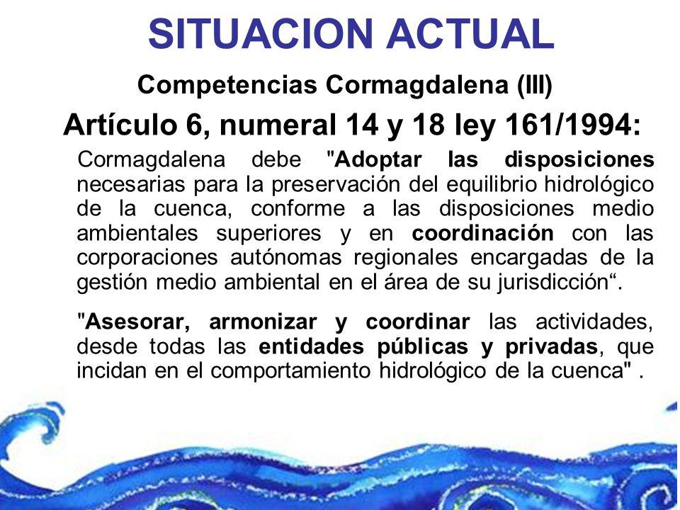 Competencias Cormagdalena (III) SITUACION ACTUAL Artículo 6, numeral 14 y 18 ley 161/1994: Cormagdalena debe