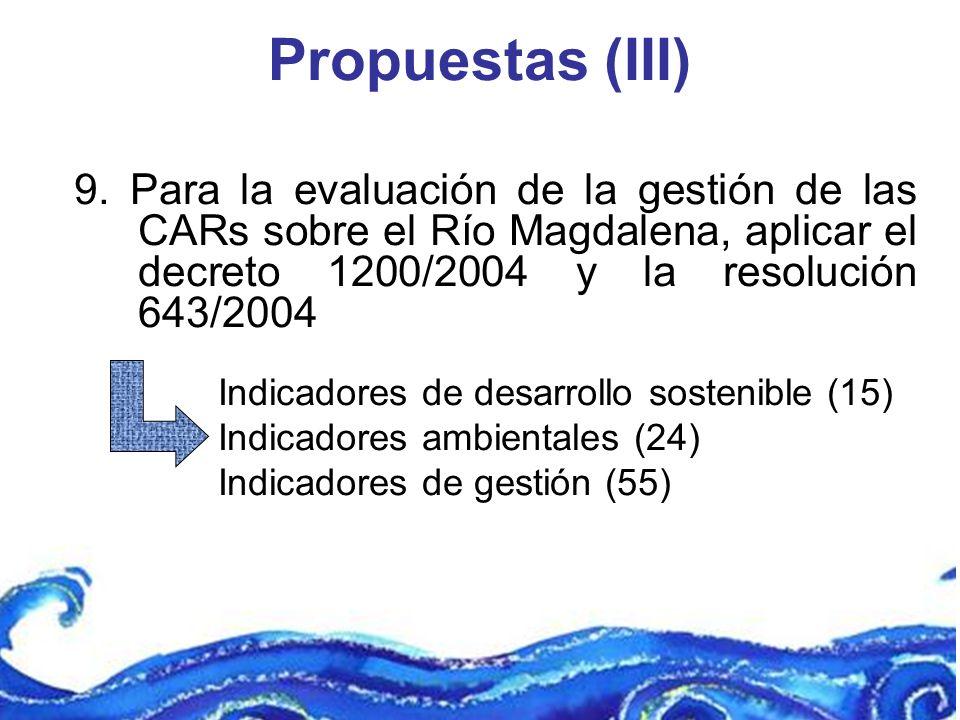Propuestas (III) 9. Para la evaluación de la gestión de las CARs sobre el Río Magdalena, aplicar el decreto 1200/2004 y la resolución 643/2004 Indicad