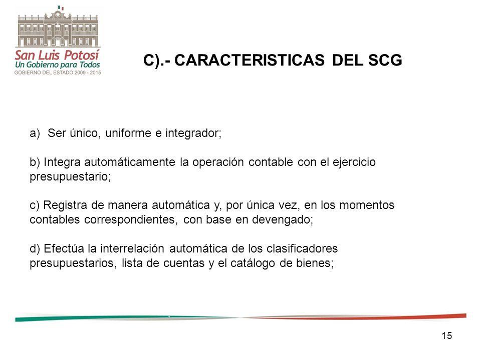 15 a)Ser único, uniforme e integrador; b) Integra automáticamente la operación contable con el ejercicio presupuestario; c) Registra de manera automática y, por única vez, en los momentos contables correspondientes, con base en devengado; d) Efectúa la interrelación automática de los clasificadores presupuestarios, lista de cuentas y el catálogo de bienes; C).- CARACTERISTICAS DEL SCG