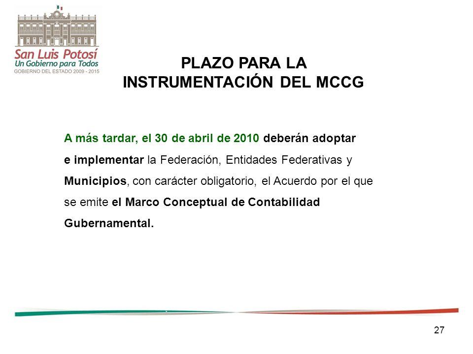 27 PLAZO PARA LA INSTRUMENTACIÓN DEL MCCG A más tardar, el 30 de abril de 2010 deberán adoptar e implementar la Federación, Entidades Federativas y Municipios, con carácter obligatorio, el Acuerdo por el que se emite el Marco Conceptual de Contabilidad Gubernamental.