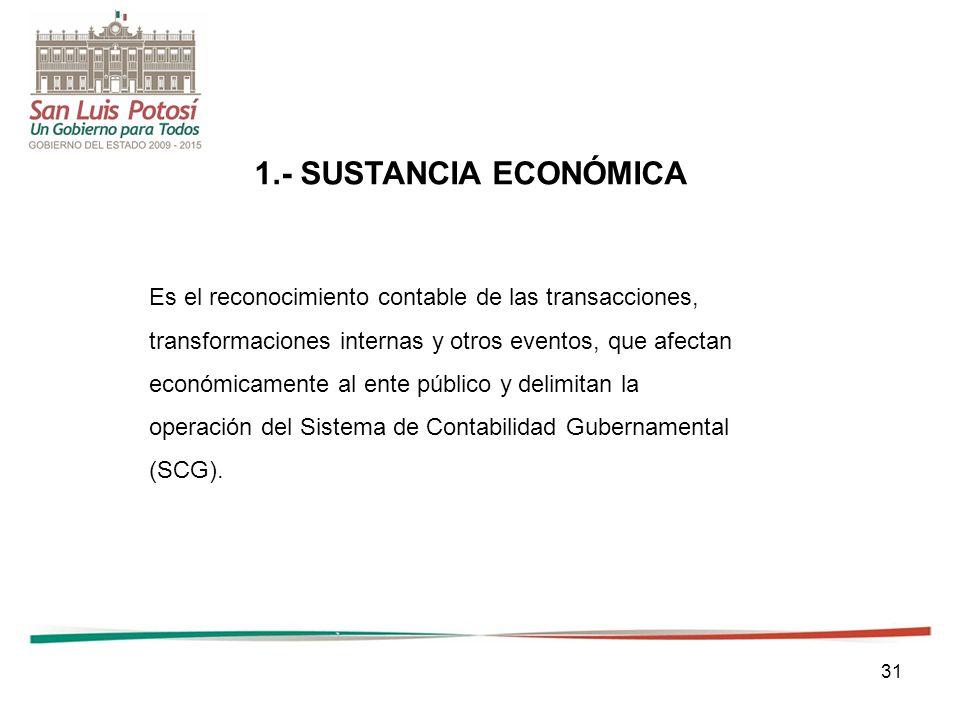 31 1.- SUSTANCIA ECONÓMICA Es el reconocimiento contable de las transacciones, transformaciones internas y otros eventos, que afectan económicamente al ente público y delimitan la operación del Sistema de Contabilidad Gubernamental (SCG).