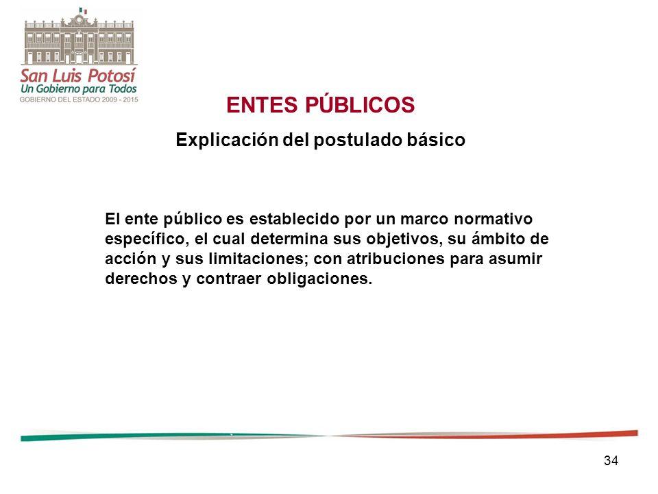34 ENTES PÚBLICOS Explicación del postulado básico El ente público es establecido por un marco normativo específico, el cual determina sus objetivos, su ámbito de acción y sus limitaciones; con atribuciones para asumir derechos y contraer obligaciones.